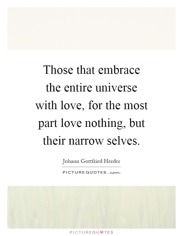 Those that embrace the entire universe with love, for the most part love nothing, but their narrow selves Picture Quote #1