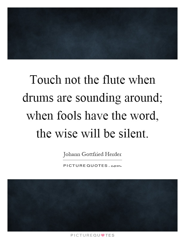 Touch not the flute when drums are sounding around; when fools have the word, the wise will be silent Picture Quote #1