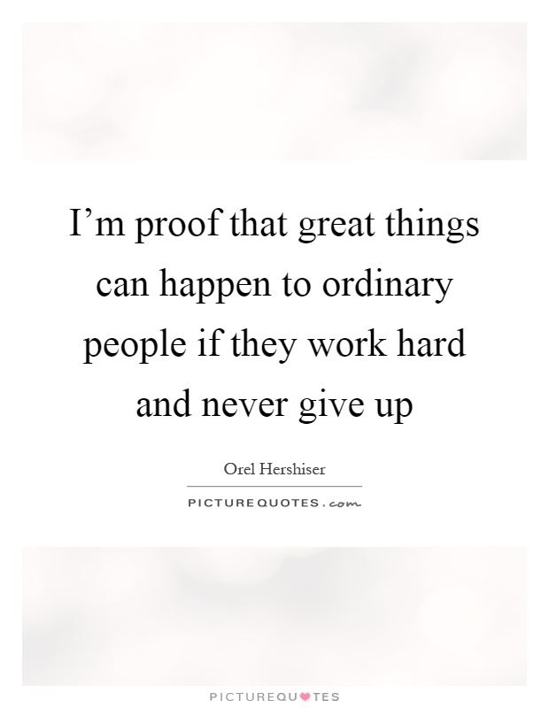 I'm proof that great things can happen to ordinary people if they work hard and never give up Picture Quote #1