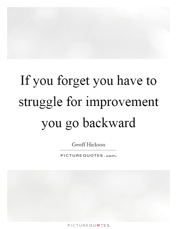 If you forget you have to struggle for improvement you go backward Picture Quote #1