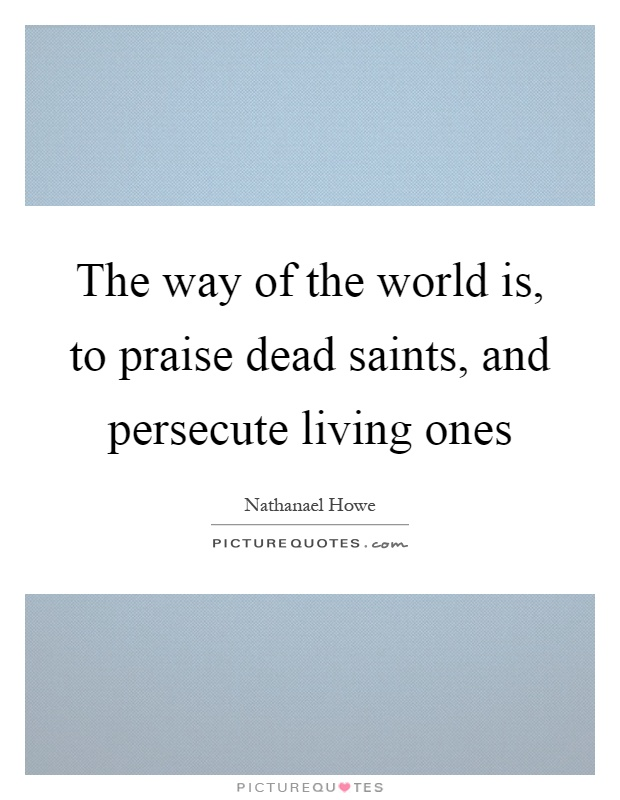 The way of the world is, to praise dead saints, and persecute living ones Picture Quote #1