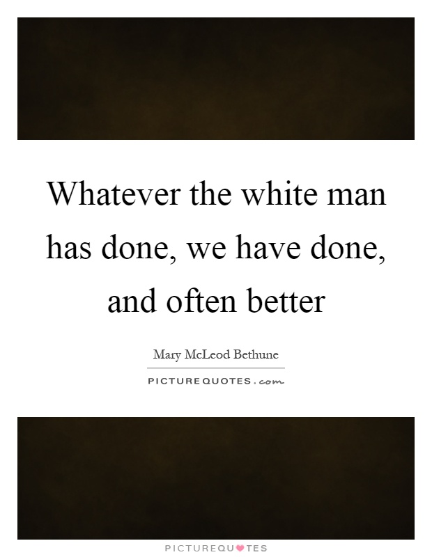 Whatever the white man has done, we have done, and often better Picture Quote #1