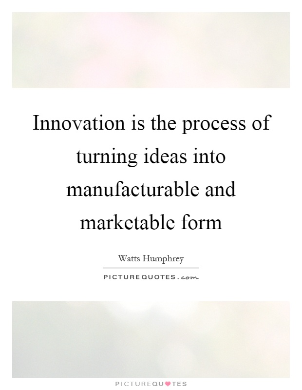 Innovation is the process of turning ideas into manufacturable and marketable form Picture Quote #1