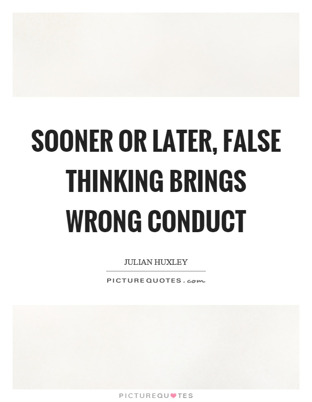 Sooner or later, false thinking brings wrong conduct Picture Quote #1