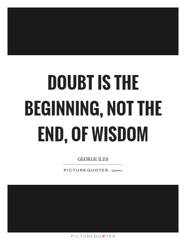Doubt is the beginning, not the end, of wisdom Picture Quote #1