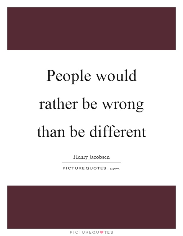 People would rather be wrong than be different Picture Quote #1