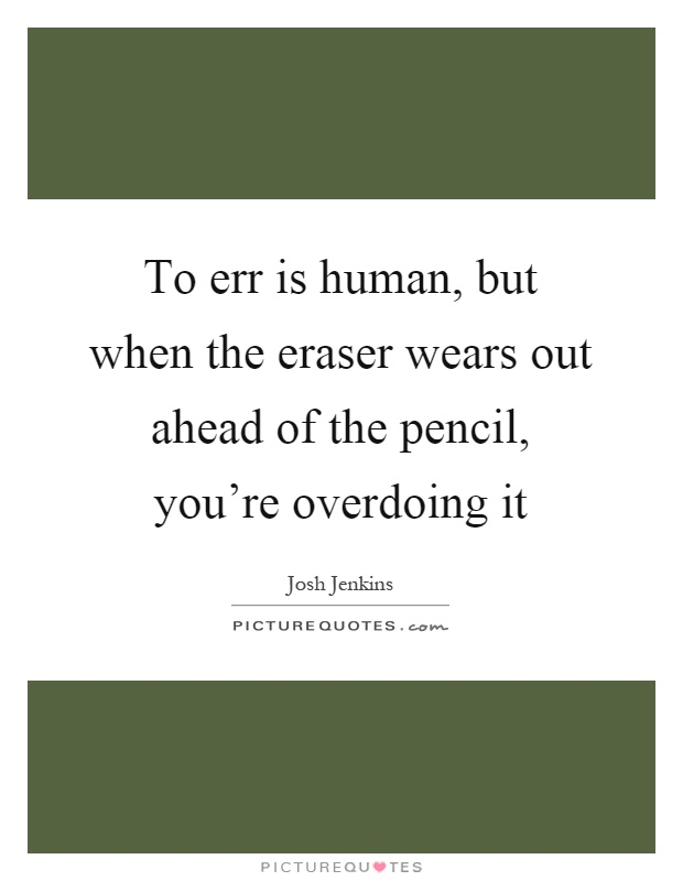 To err is human, but when the eraser wears out ahead of the pencil, you're overdoing it Picture Quote #1