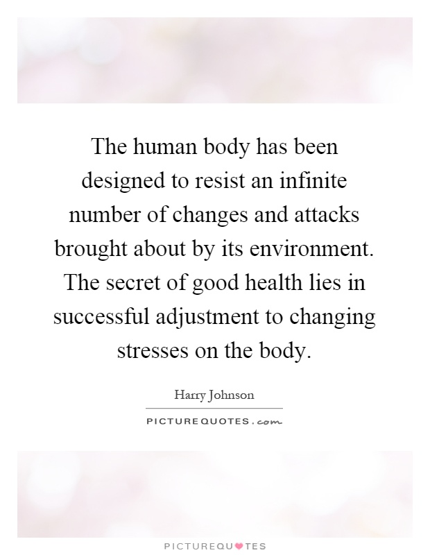 The human body has been designed to resist an infinite number of changes and attacks brought about by its environment. The secret of good health lies in successful adjustment to changing stresses on the body Picture Quote #1