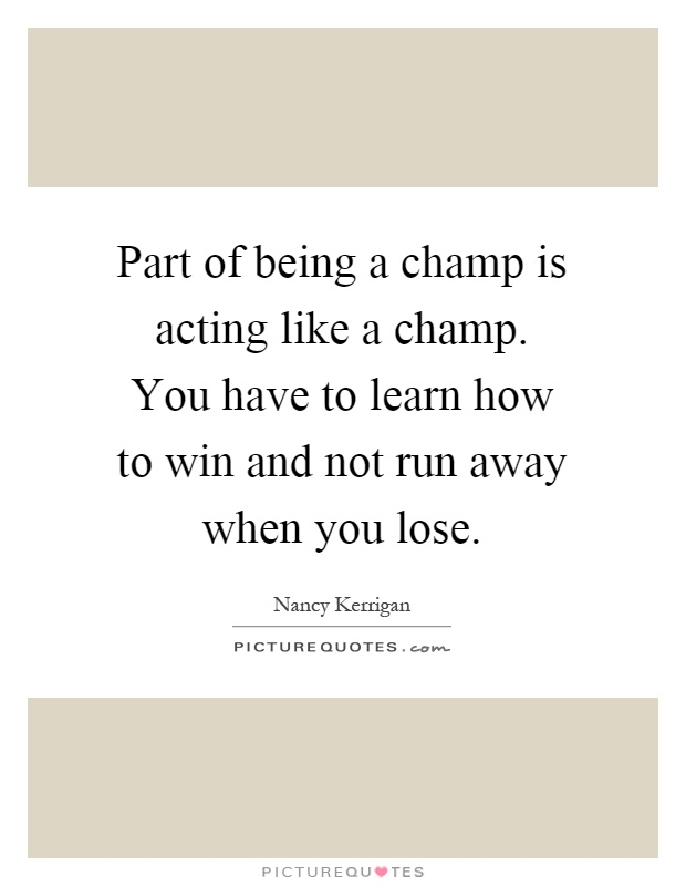 Part of being a champ is acting like a champ. You have to learn how to win and not run away when you lose Picture Quote #1