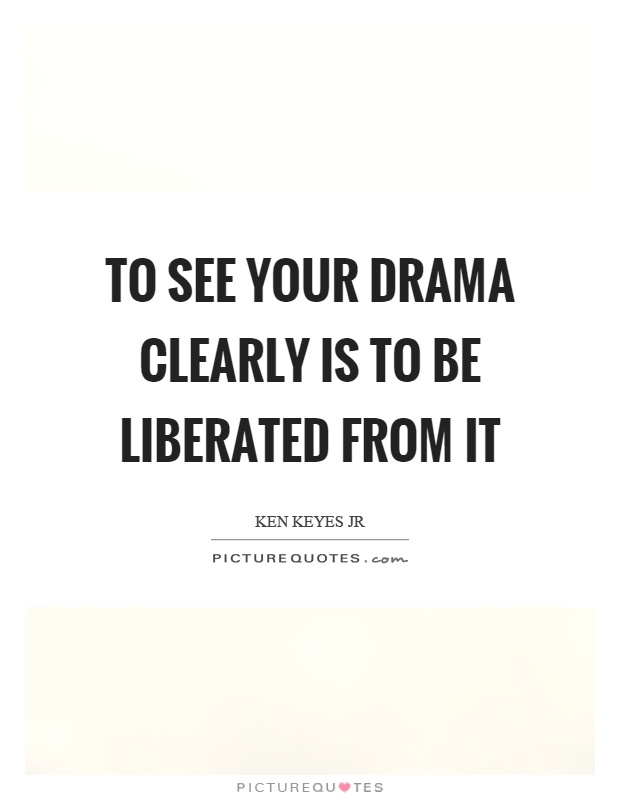 To see your drama clearly is to be liberated from it Picture Quote #1