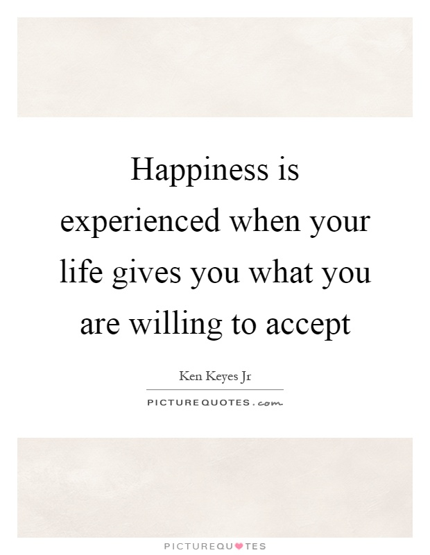 Happiness is experienced when your life gives you what you are willing to accept Picture Quote #1
