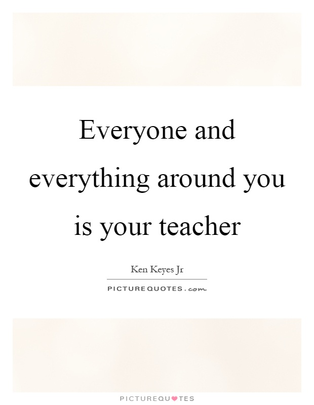 """Everyone and everything around you is your teacher."""