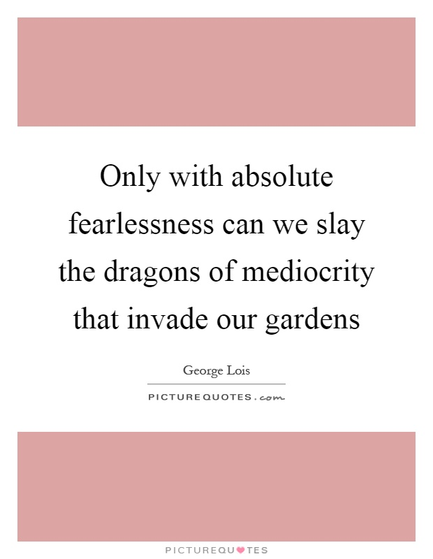 Only with absolute fearlessness can we slay the dragons of mediocrity that invade our gardens Picture Quote #1