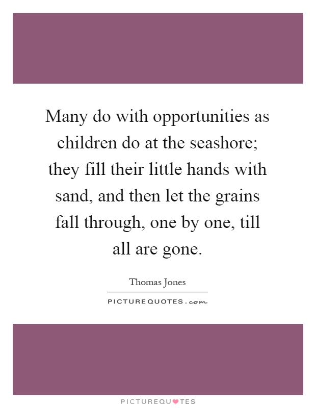 Many do with opportunities as children do at the seashore; they fill their little hands with sand, and then let the grains fall through, one by one, till all are gone Picture Quote #1