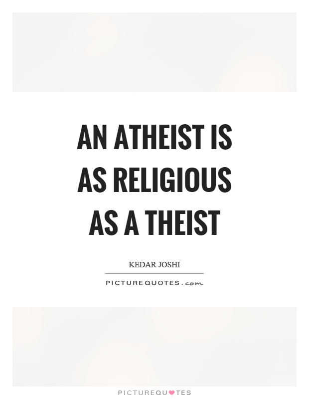 An atheist is as religious as a theist Picture Quote #1