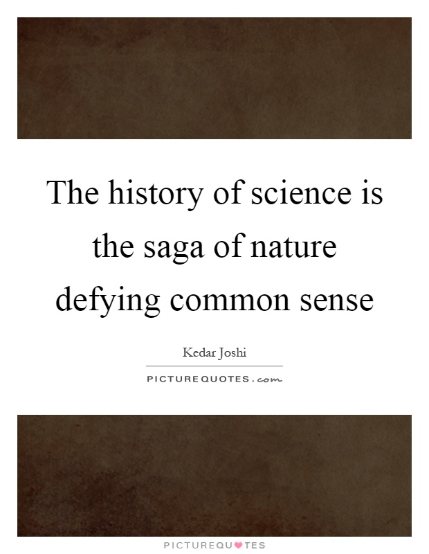 The history of science is the saga of nature defying common sense Picture Quote #1