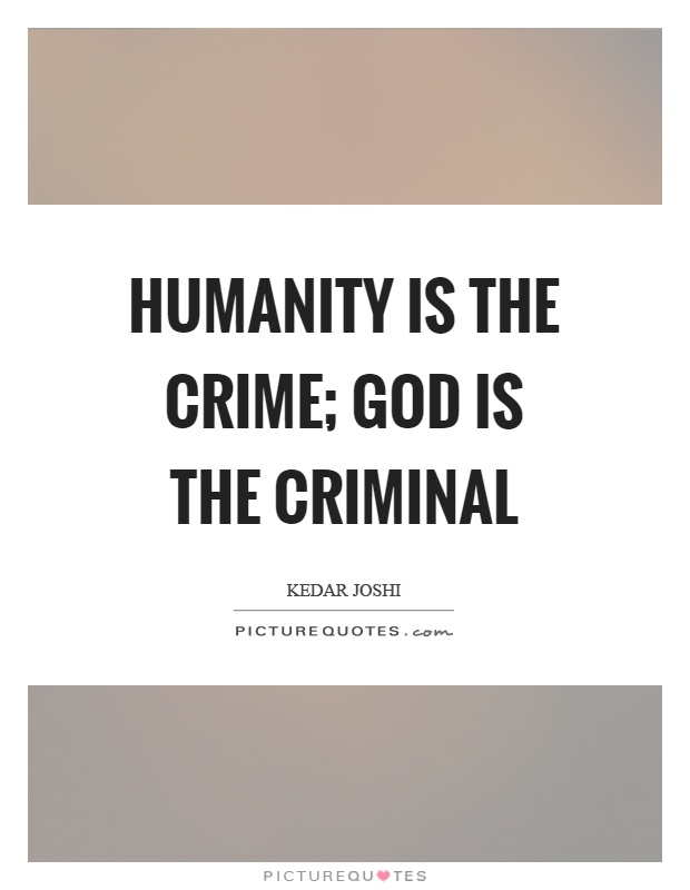 Humanity is the crime; God is the criminal Picture Quote #1