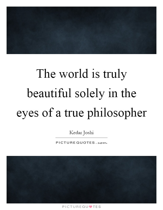The world is truly beautiful solely in the eyes of a true philosopher Picture Quote #1