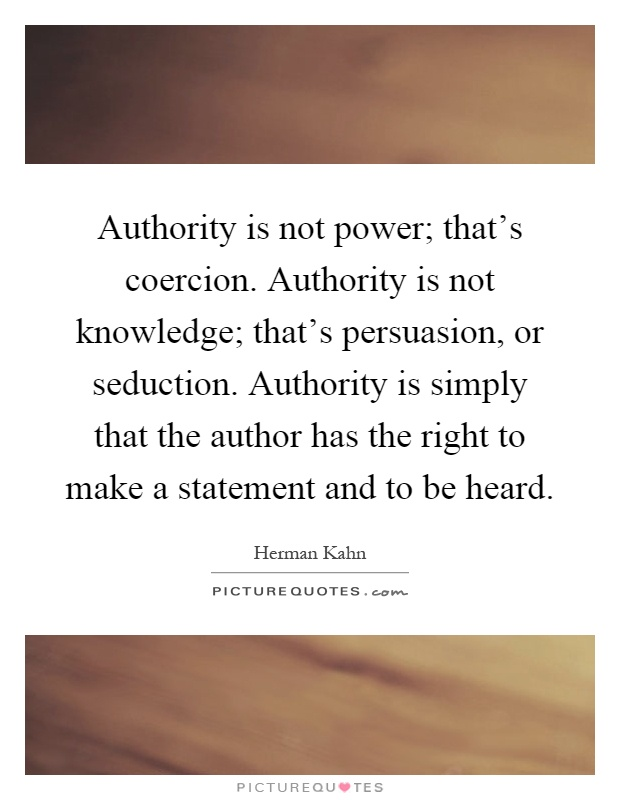 Authority is not power; that's coercion. Authority is not knowledge; that's persuasion, or seduction. Authority is simply that the author has the right to make a statement and to be heard Picture Quote #1