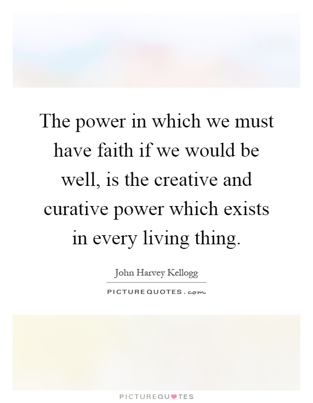 The power in which we must have faith if we would be well, is the creative and curative power which exists in every living thing Picture Quote #1