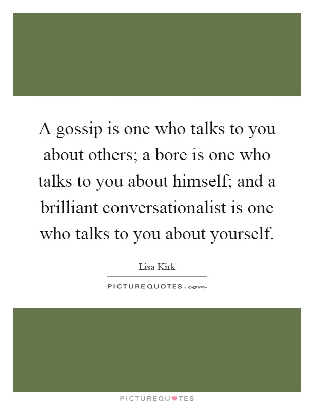 A gossip is one who talks to you about others; a bore is one who talks to you about himself; and a brilliant conversationalist is one who talks to you about yourself Picture Quote #1