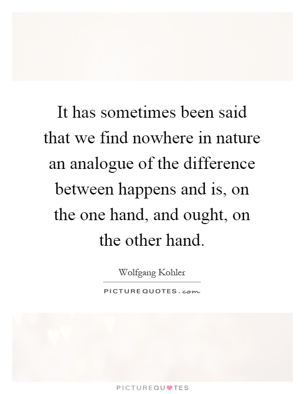 It has sometimes been said that we find nowhere in nature an analogue of the difference between happens and is, on the one hand, and ought, on the other hand Picture Quote #1