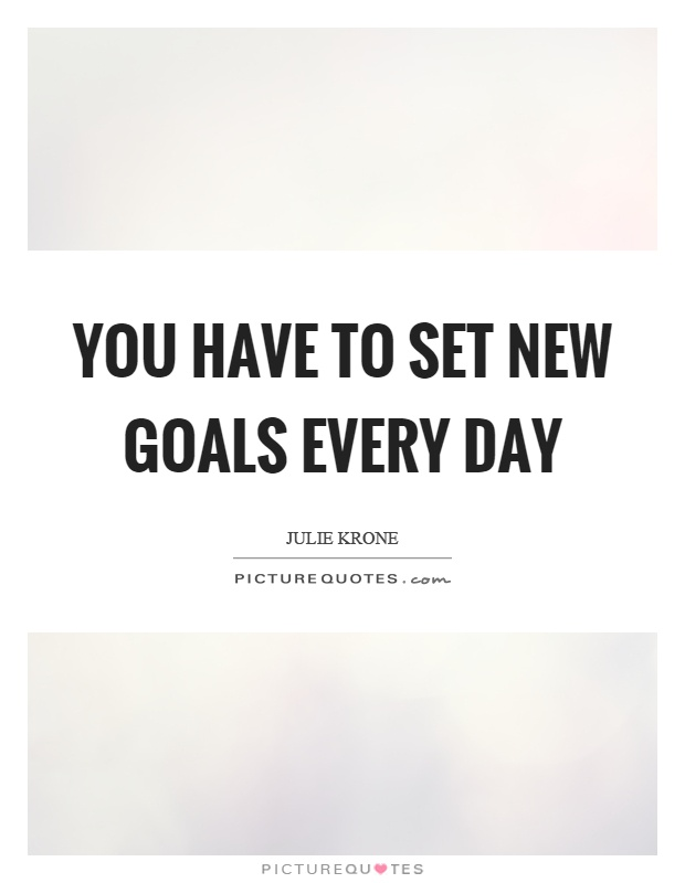 You have to set new goals every day Picture Quote #1