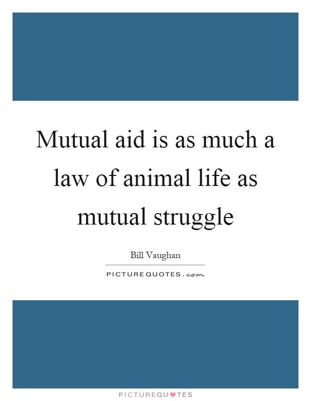 Mutual aid is as much a law of animal life as mutual struggle Picture Quote #1