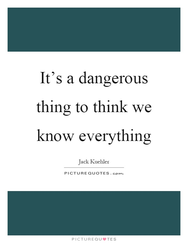 It's a dangerous thing to think we know everything Picture Quote #1