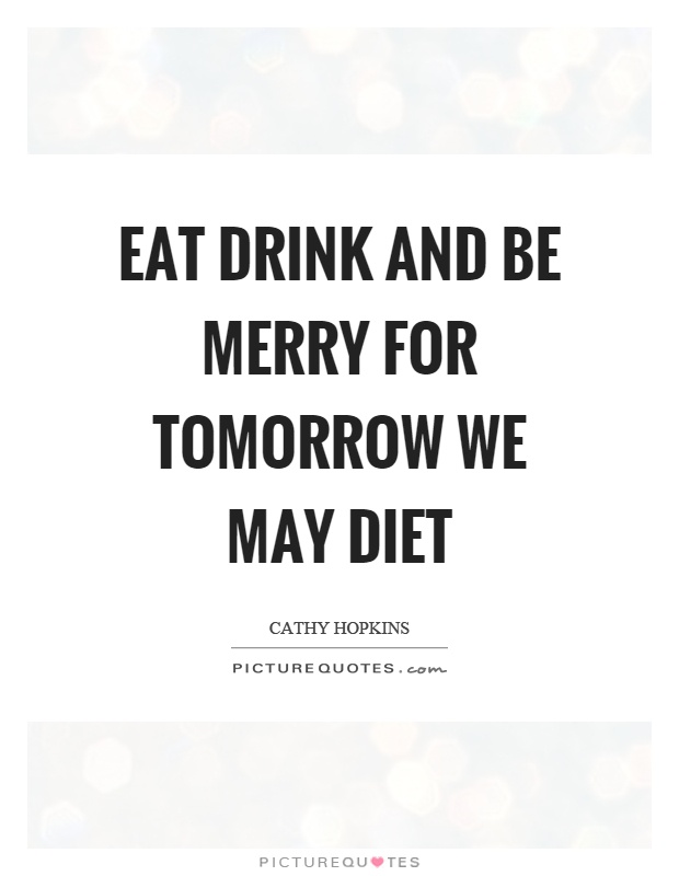 Eat drink and be merry for tomorrow we may diet Picture Quote #1