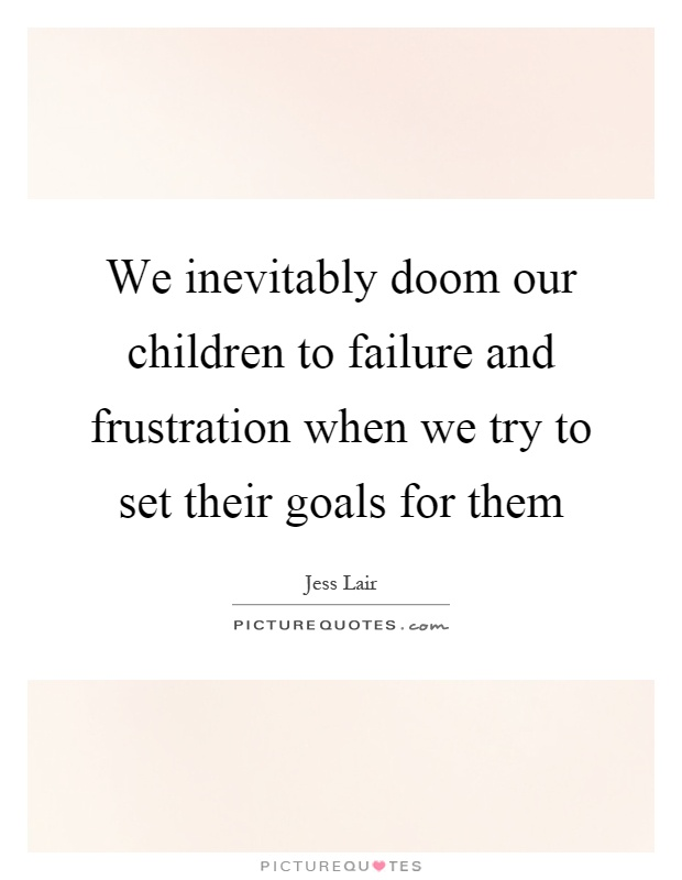 We inevitably doom our children to failure and frustration when we try to set their goals for them Picture Quote #1