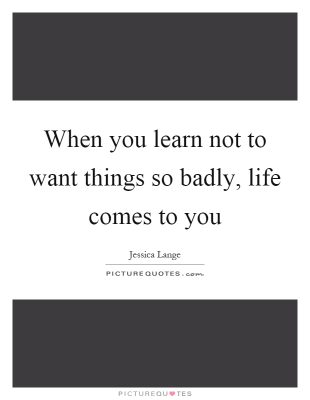 When you learn not to want things so badly, life comes to you Picture Quote #1