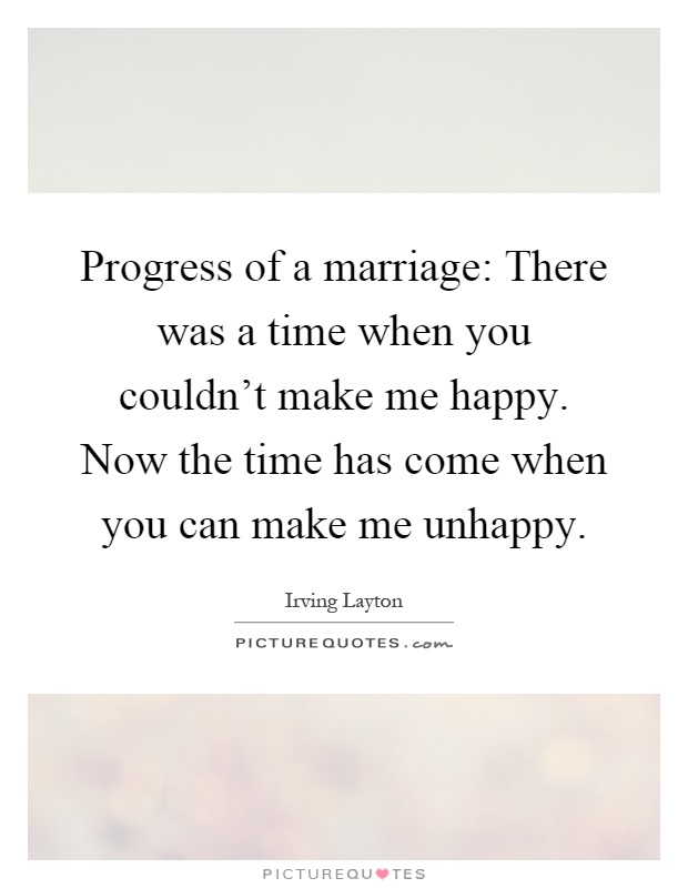 Progress of a marriage: There was a time when you couldn't make me happy. Now the time has come when you can make me unhappy Picture Quote #1