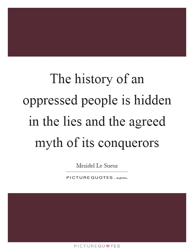 The history of an oppressed people is hidden in the lies and the agreed myth of its conquerors Picture Quote #1