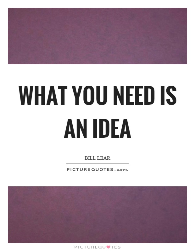 What you need is an idea Picture Quote #1