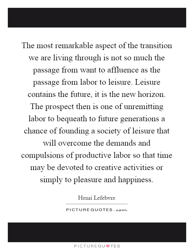 The most remarkable aspect of the transition we are living through is not so much the passage from want to affluence as the passage from labor to leisure. Leisure contains the future, it is the new horizon. The prospect then is one of unremitting labor to bequeath to future generations a chance of founding a society of leisure that will overcome the demands and compulsions of productive labor so that time may be devoted to creative activities or simply to pleasure and happiness Picture Quote #1