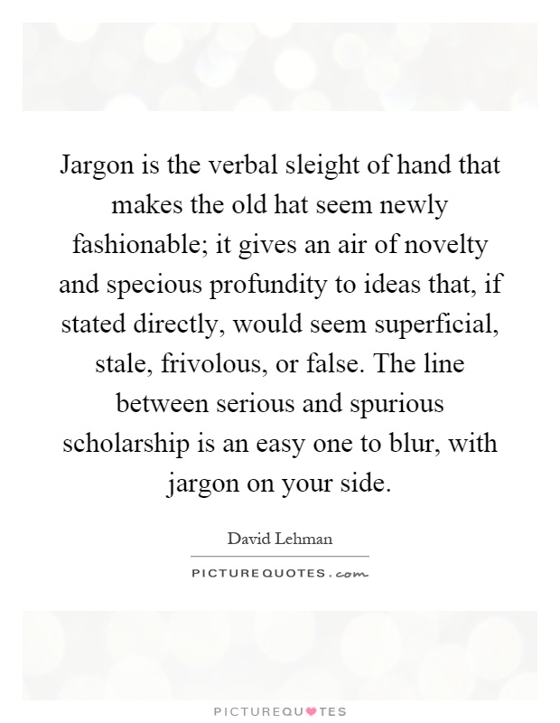Jargon is the verbal sleight of hand that makes the old hat seem newly fashionable; it gives an air of novelty and specious profundity to ideas that, if stated directly, would seem superficial, stale, frivolous, or false. The line between serious and spurious scholarship is an easy one to blur, with jargon on your side Picture Quote #1