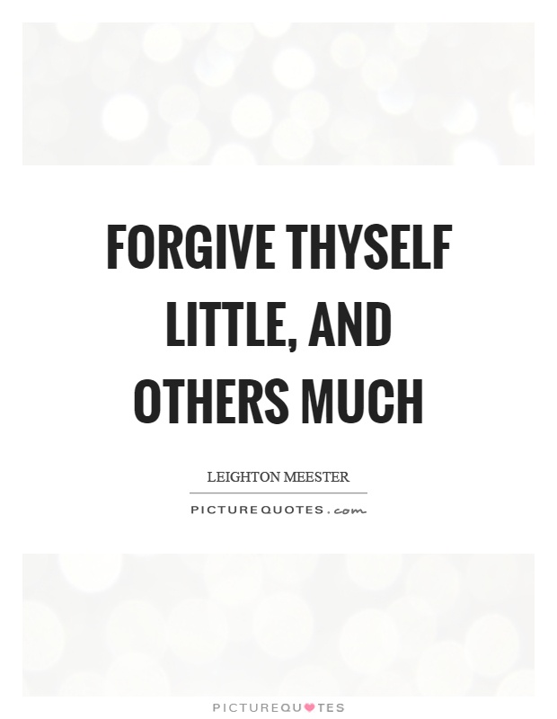 Forgive thyself little, and others much Picture Quote #1