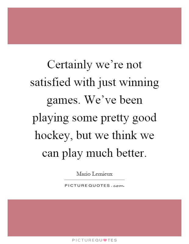 Certainly we're not satisfied with just winning games. We've been playing some pretty good hockey, but we think we can play much better Picture Quote #1
