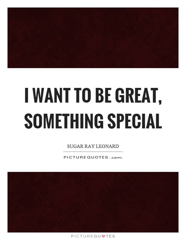 I want to be great, something special Picture Quote #1
