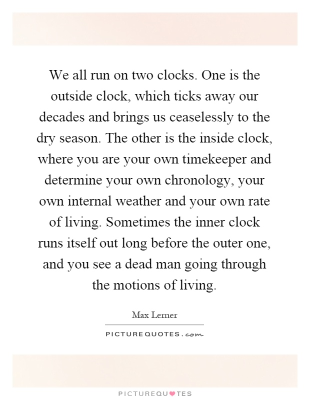 We all run on two clocks. One is the outside clock, which ticks away our decades and brings us ceaselessly to the dry season. The other is the inside clock, where you are your own timekeeper and determine your own chronology, your own internal weather and your own rate of living. Sometimes the inner clock runs itself out long before the outer one, and you see a dead man going through the motions of living Picture Quote #1