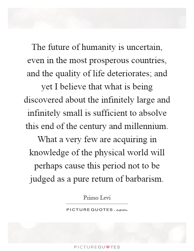 The future of humanity is uncertain, even in the most prosperous countries, and the quality of life deteriorates; and yet I believe that what is being discovered about the infinitely large and infinitely small is sufficient to absolve this end of the century and millennium. What a very few are acquiring in knowledge of the physical world will perhaps cause this period not to be judged as a pure return of barbarism Picture Quote #1