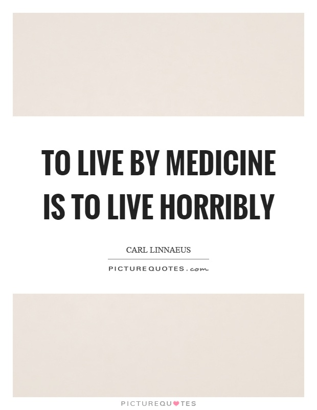 To live by medicine is to live horribly Picture Quote #1