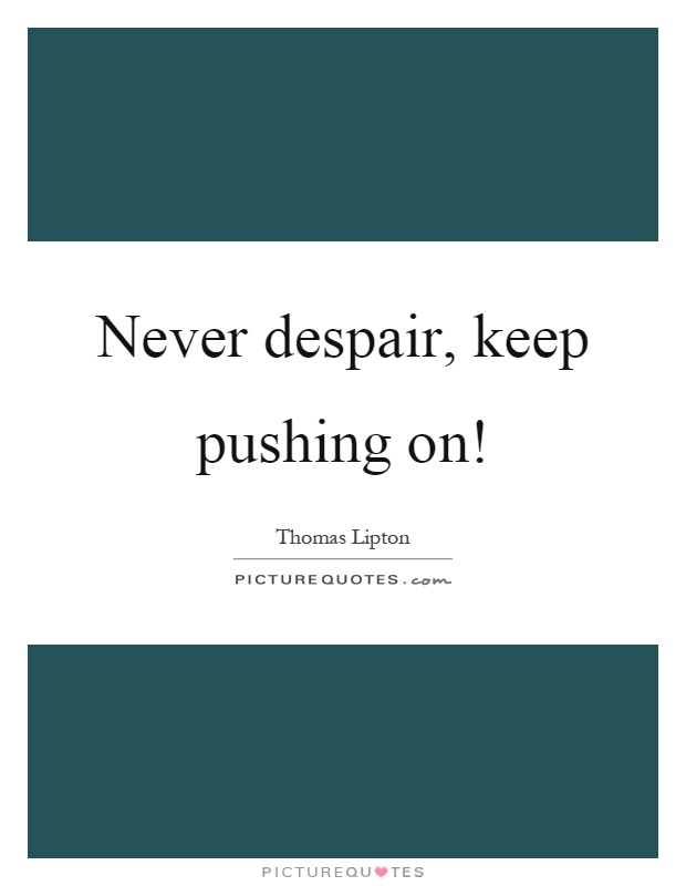 Never despair, keep pushing on! Picture Quote #1
