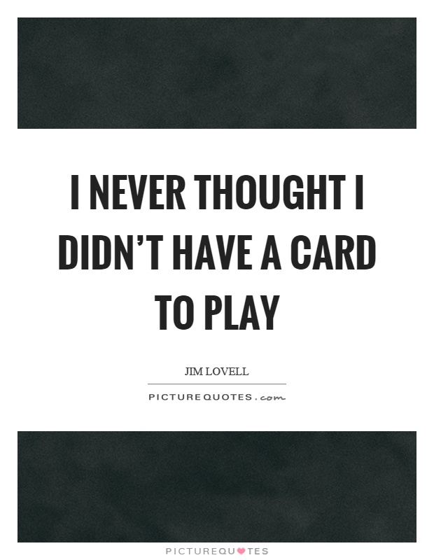 I never thought I didn't have a card to play Picture Quote #1