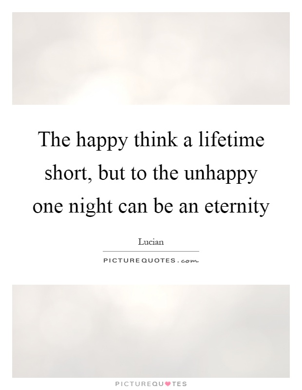 The happy think a lifetime short, but to the unhappy one night can be an eternity Picture Quote #1