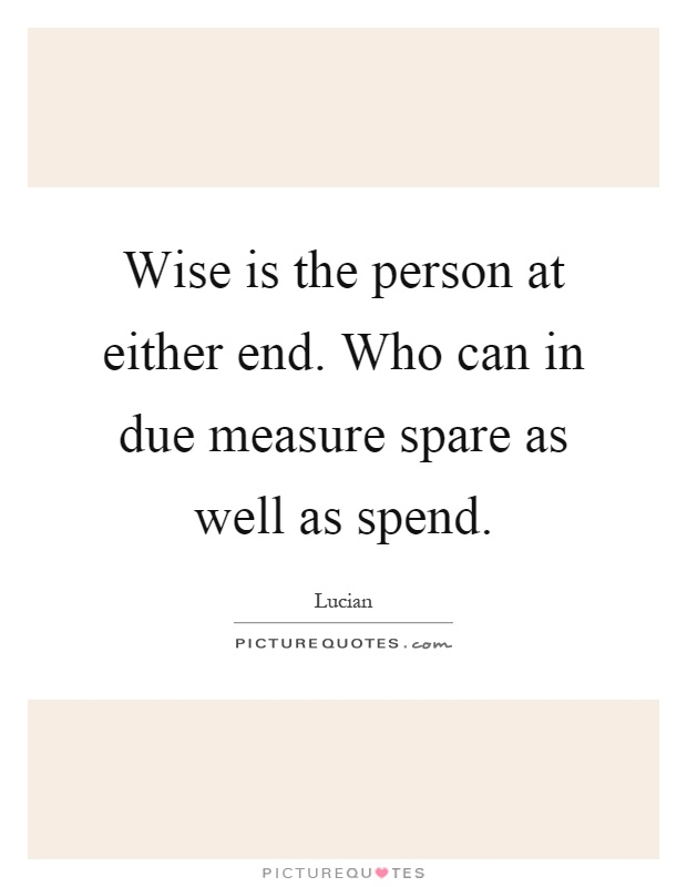 Wise is the person at either end. Who can in due measure spare as well as spend Picture Quote #1