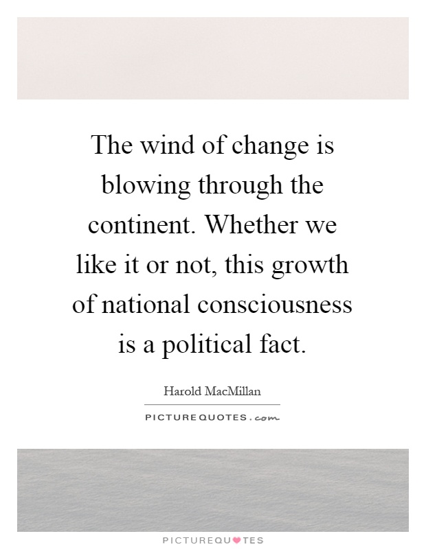 The wind of change is blowing through the continent. Whether we like it or not, this growth of national consciousness is a political fact Picture Quote #1