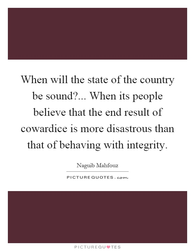 When will the state of the country be sound?... When its people believe that the end result of cowardice is more disastrous than that of behaving with integrity Picture Quote #1