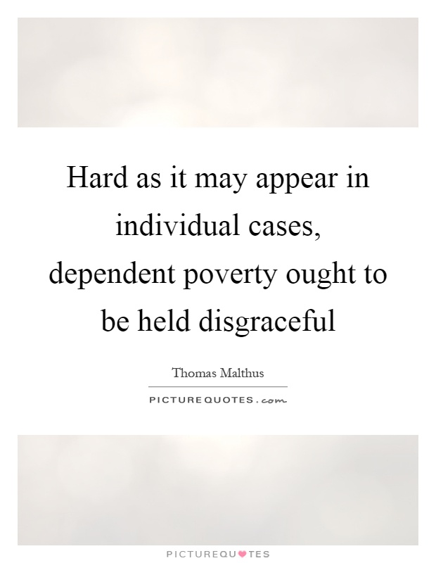 Hard as it may appear in individual cases, dependent poverty ought to be held disgraceful Picture Quote #1